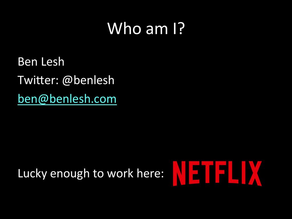 Who am I?  Ben Lesh  Twi8er: ...