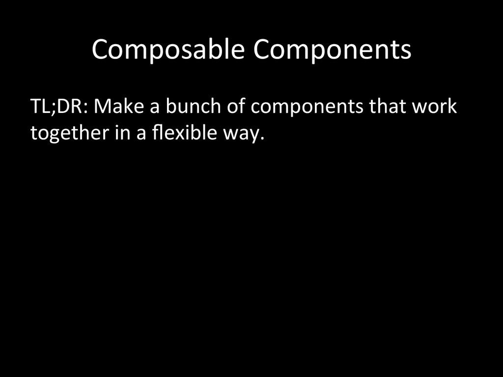 Composable Components  TL;DR: Make ...