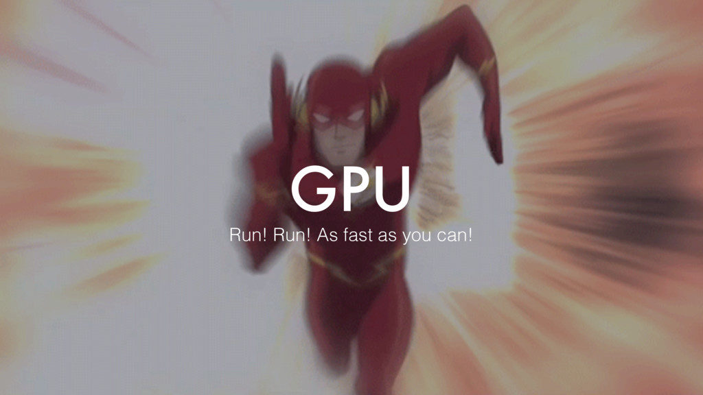 GPU Run! Run! As fast as you can!