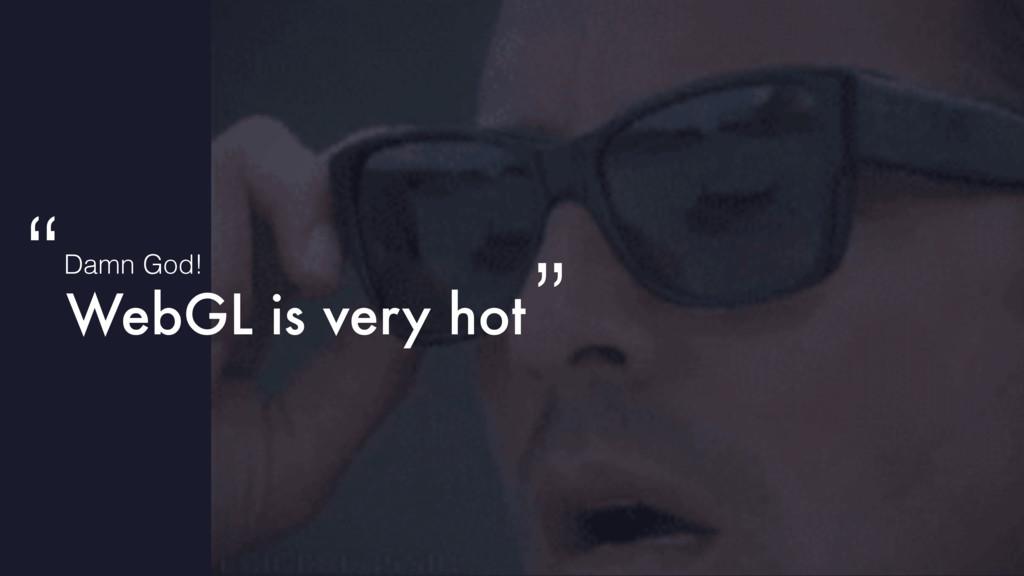 """WebGL is very hot Damn God! """" """""""