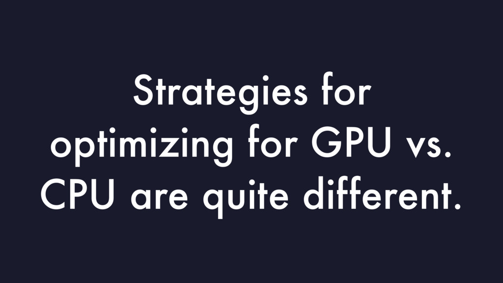 Strategies for optimizing for GPU vs. CPU are q...