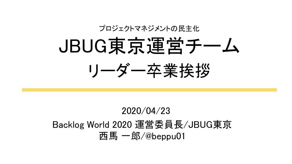 プロジェクトマネジメントの民主化 JBUG東京運営チーム リーダー卒業挨拶 Backlo...
