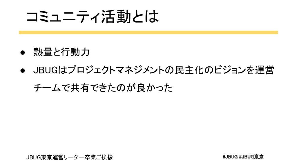 #JBUG #JBUG東京 コミュニティ活動とは ● 熱量と行動力 ● JBUGはプロジ...
