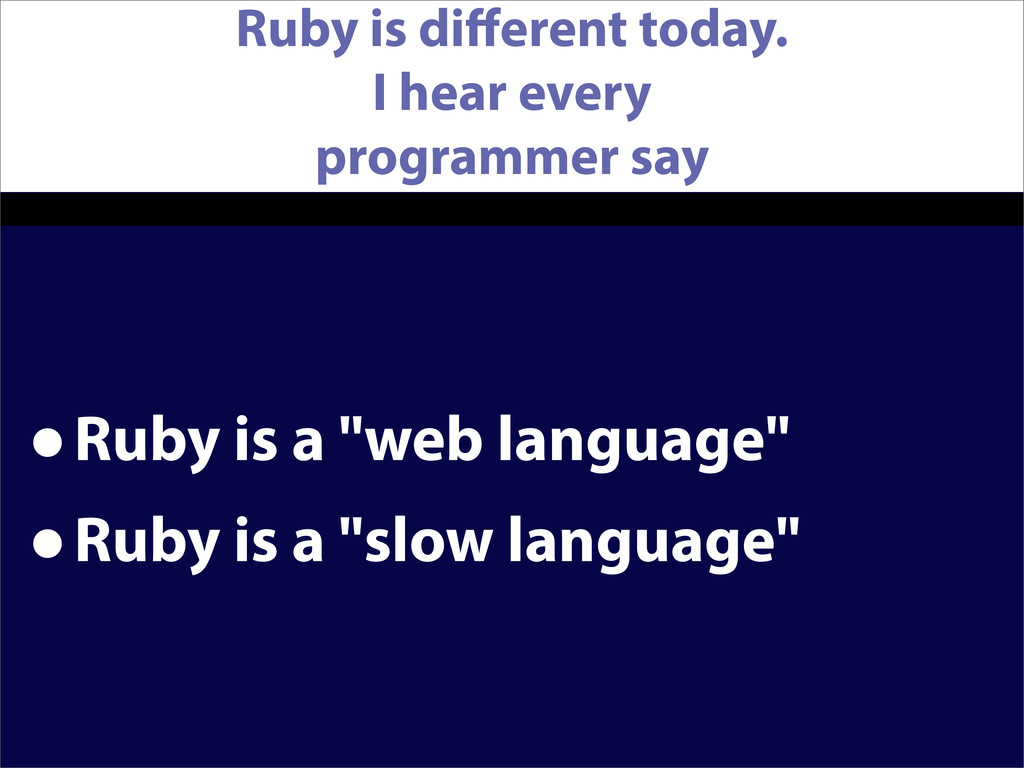 Ruby is different today. I hear every programmer...
