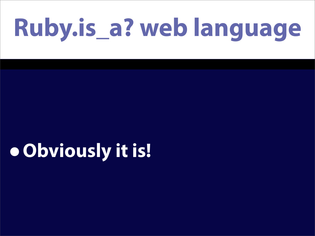 Ruby.is_a? web language •Obviously it is!