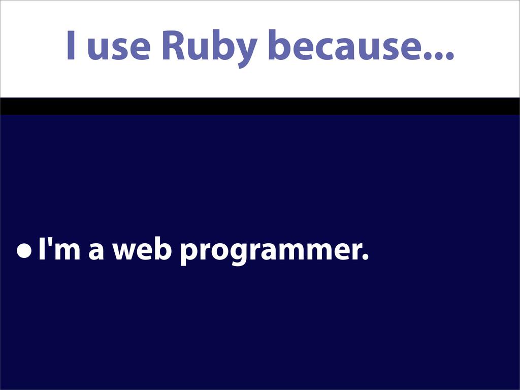 I use Ruby because... •I'm a web programmer.