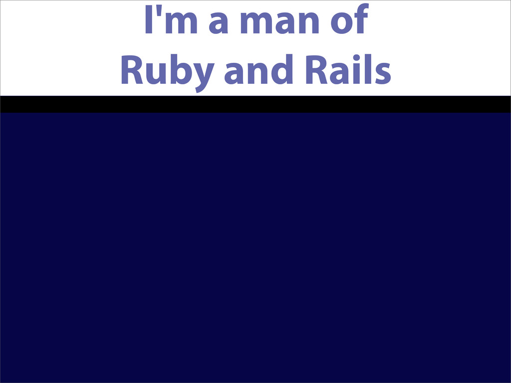 I'm a man of Ruby and Rails
