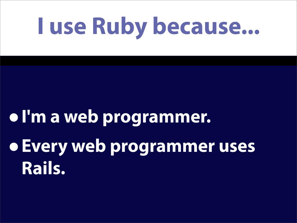 I use Ruby because... •I'm a web programmer. •E...