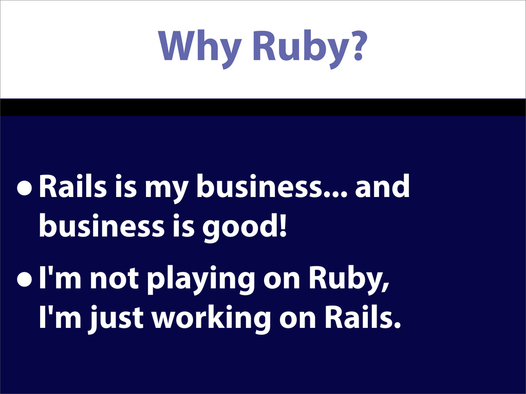 Why Ruby? •Rails is my business... and business...