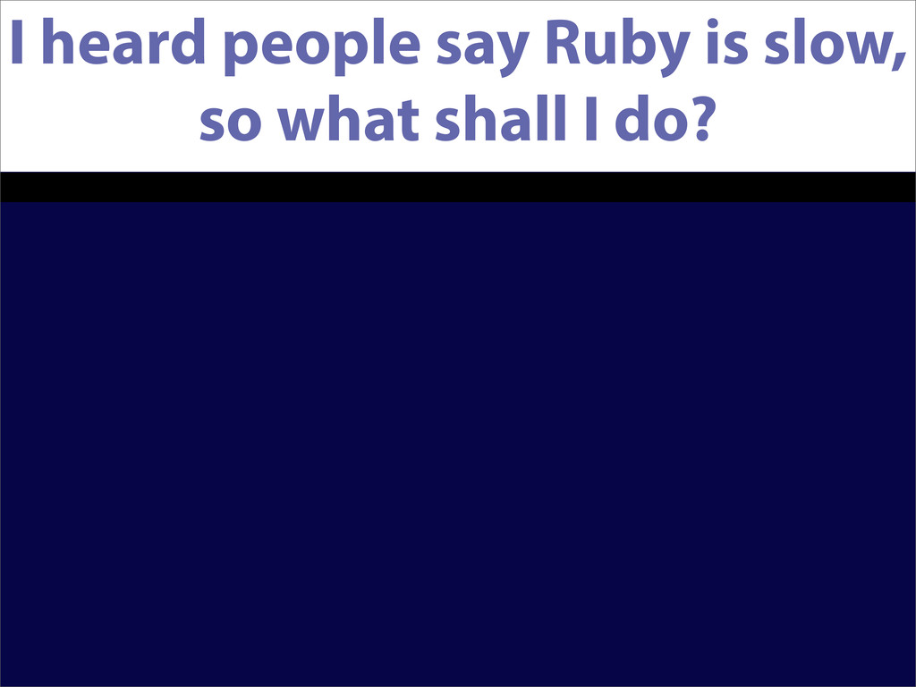 I heard people say Ruby is slow, so what shall ...