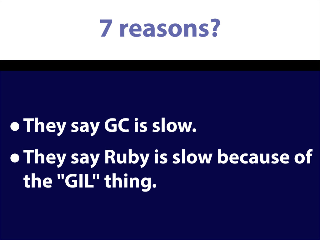 7 reasons? •They say GC is slow. •They say Ruby...