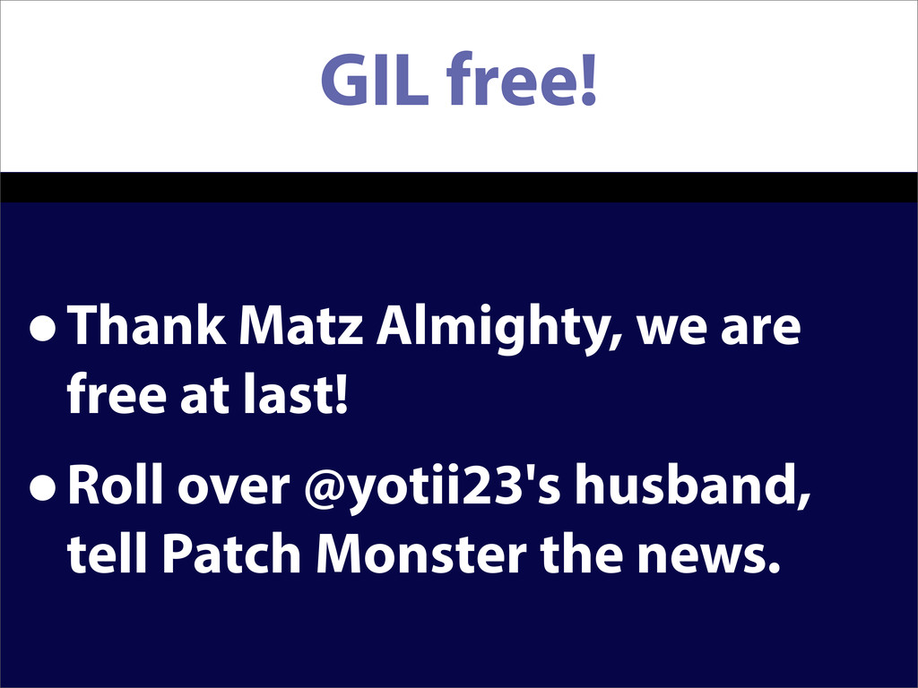GIL free! •Thank Matz Almighty, we are free at ...