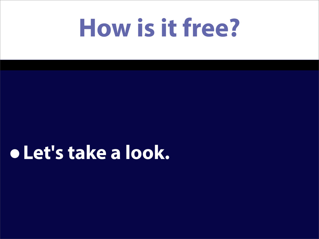 How is it free? •Let's take a look.
