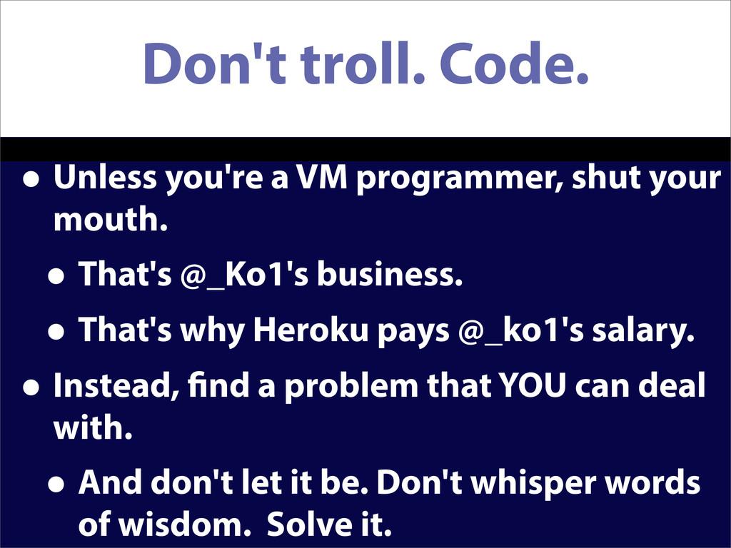 Don't troll. Code. • Unless you're a VM program...