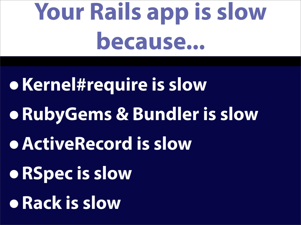 Your Rails app is slow because... •Kernel#requi...