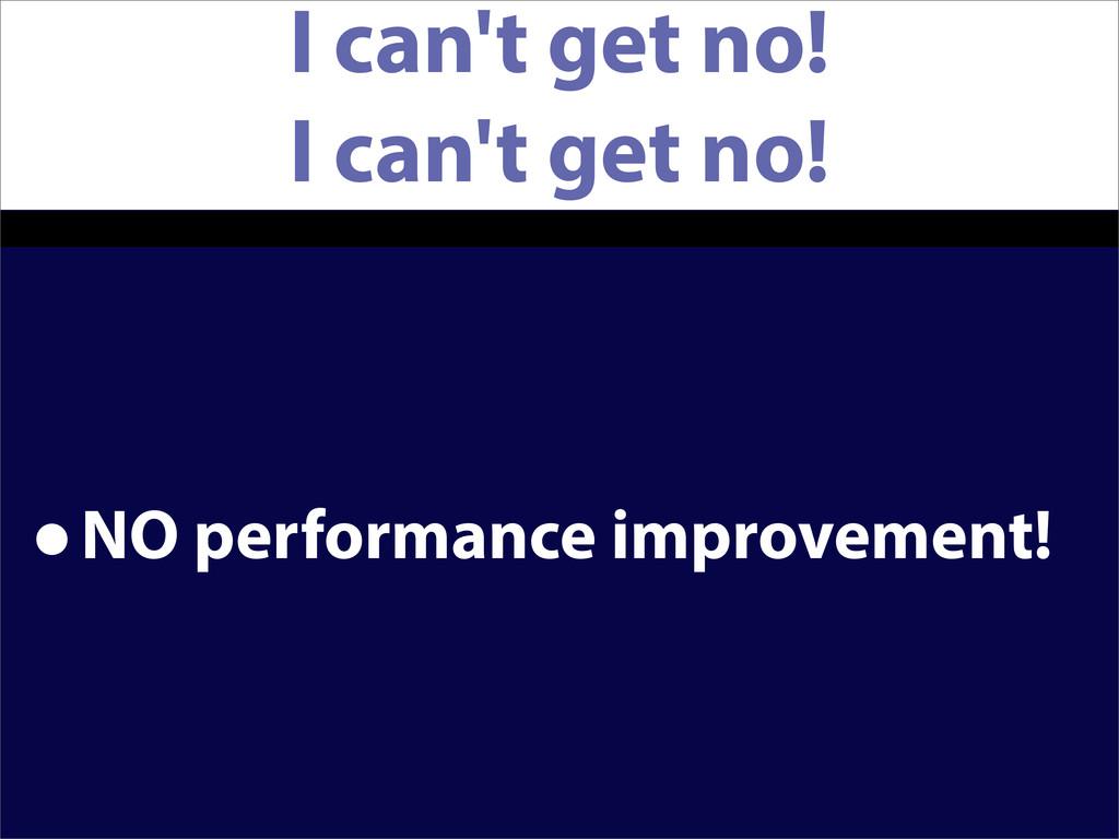 I can't get no! I can't get no! •NO performance...