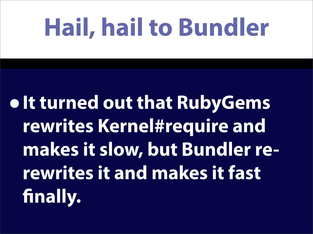 Hail, hail to Bundler •It turned out that RubyG...