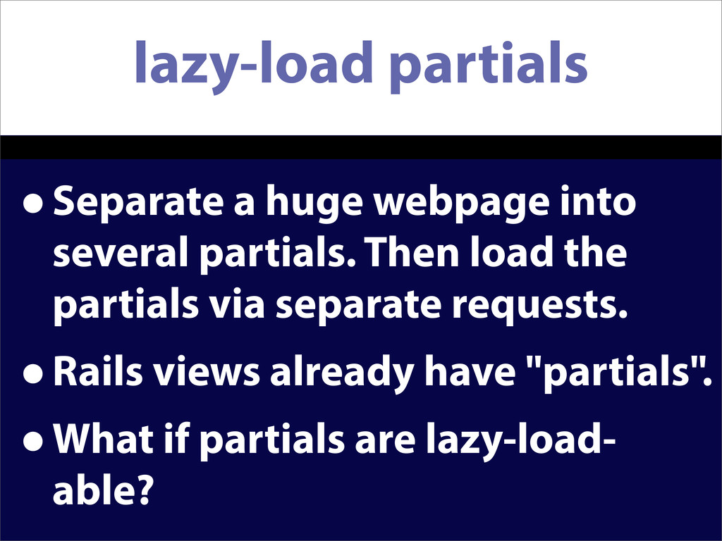 lazy-load partials •Separate a huge webpage int...