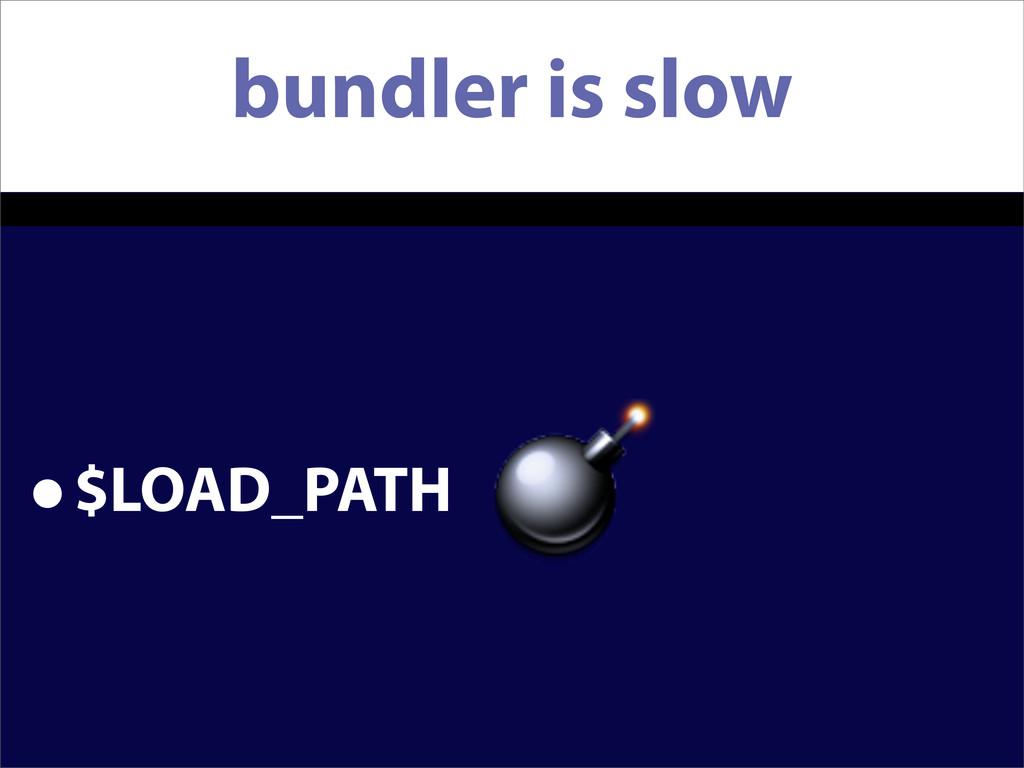 bundler is slow •$LOAD_PATH