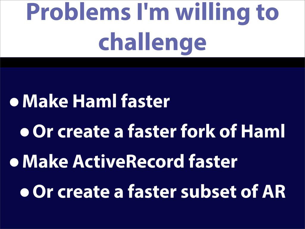 Problems I'm willing to challenge •Make Haml fa...