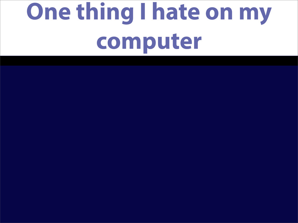 One thing I hate on my computer