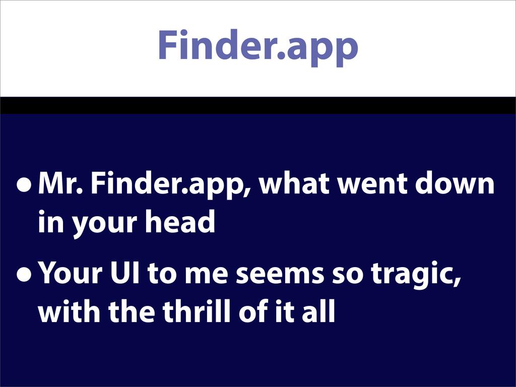 Finder.app •Mr. Finder.app, what went down in y...