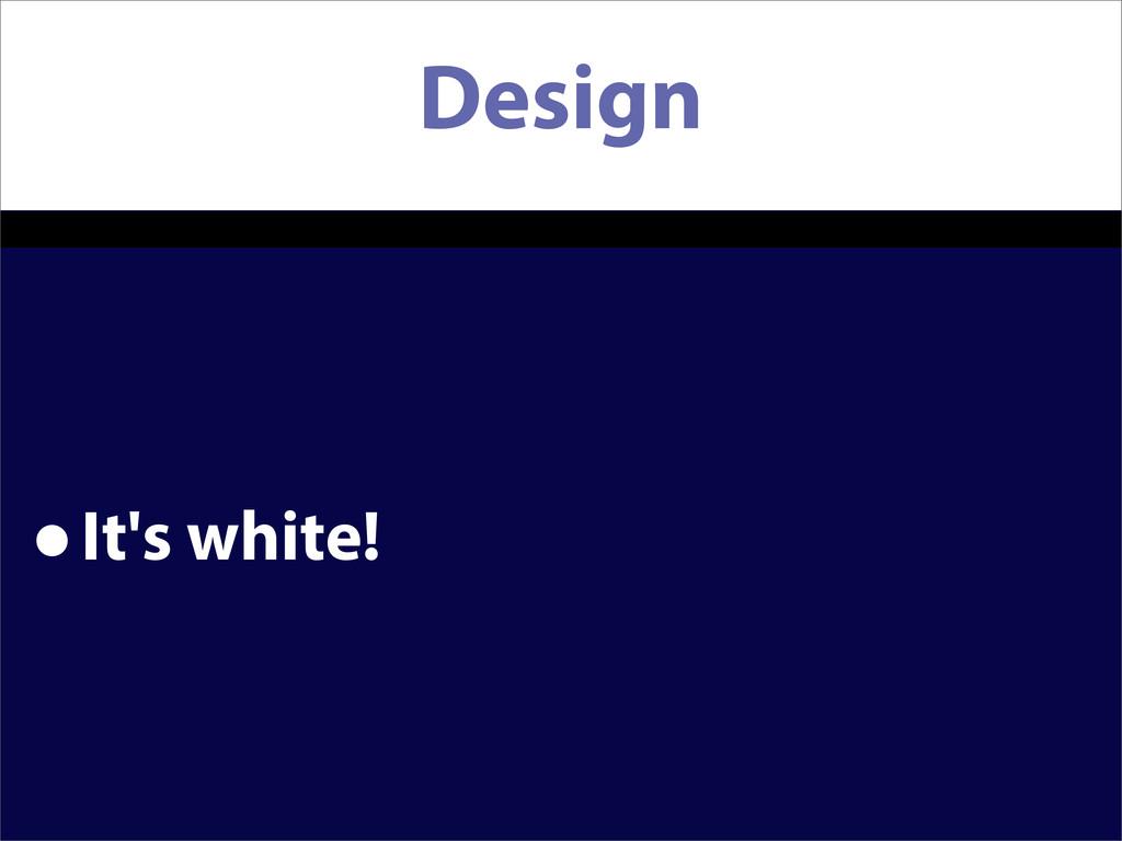 Design •It's white!