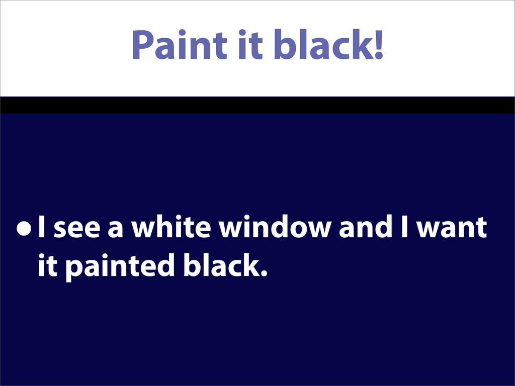 Paint it black! •I see a white window and I wan...
