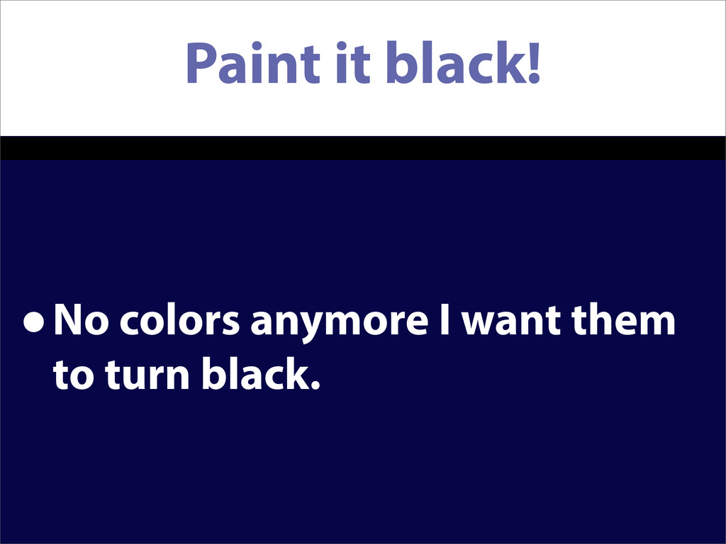 Paint it black! •No colors anymore I want them ...
