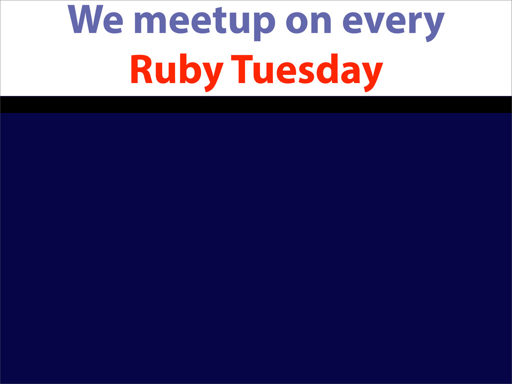 We meetup on every Ruby Tuesday