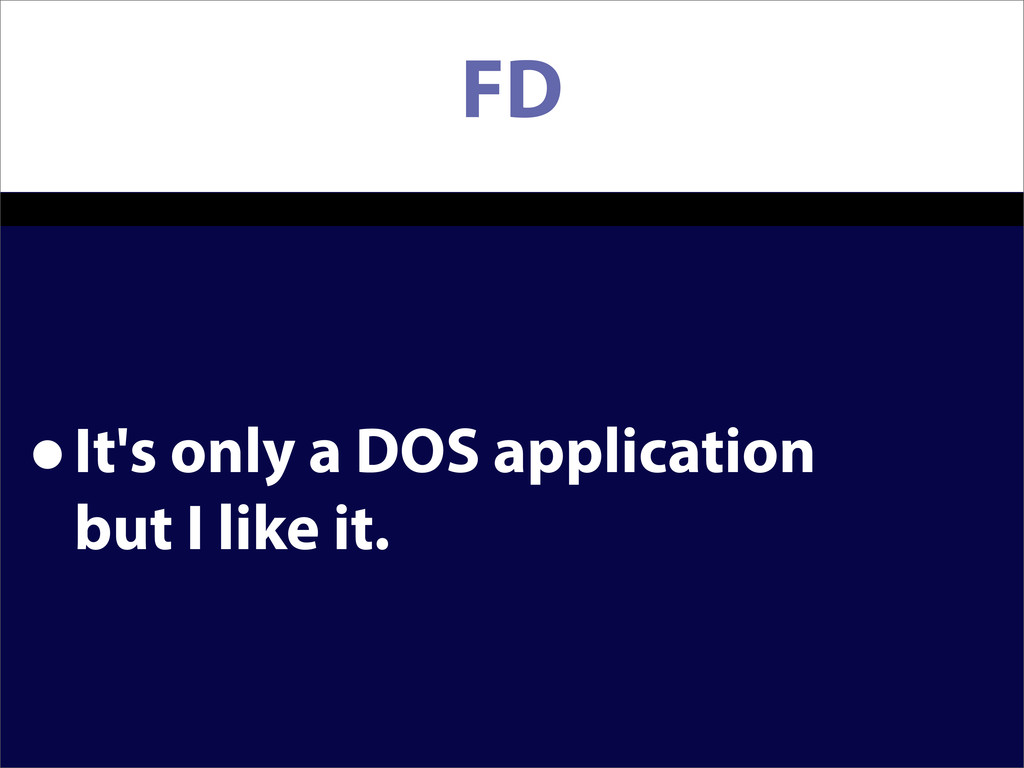 FD •It's only a DOS application but I like it.