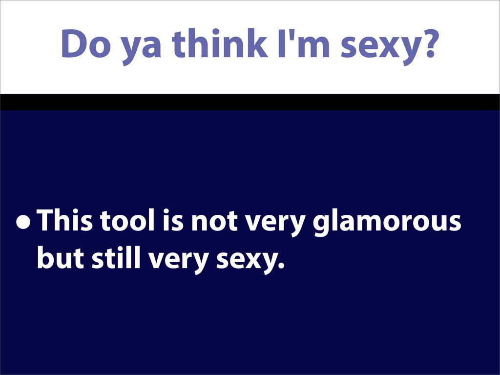 Do ya think I'm sexy? •This tool is not very gl...