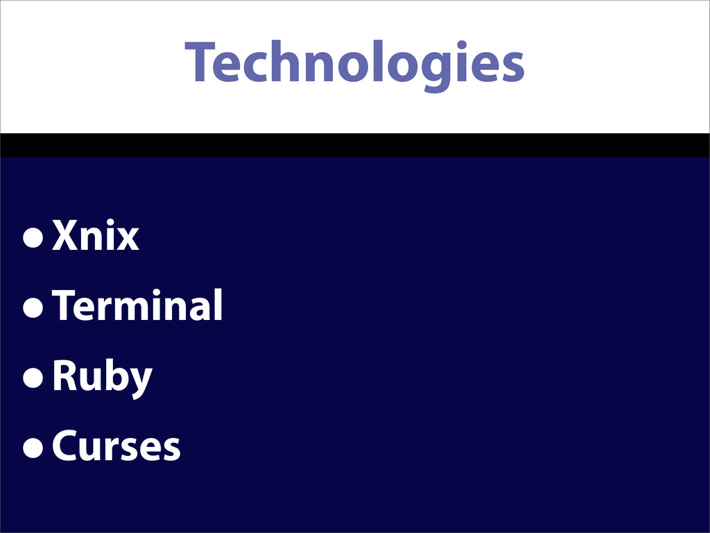 Technologies •Xnix •Terminal •Ruby •Curses