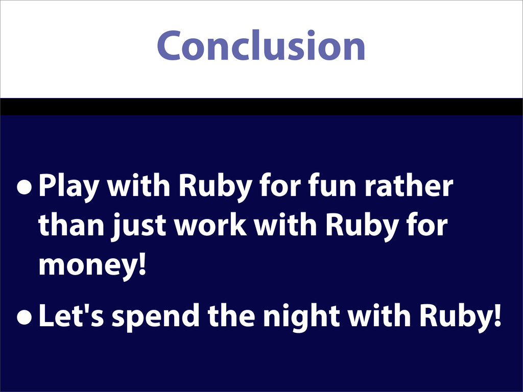 Conclusion •Play with Ruby for fun rather than ...