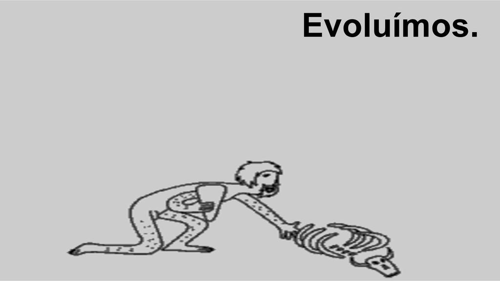 Evoluímos.