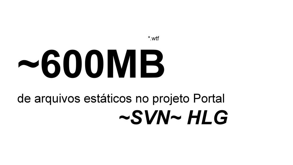 ~600MB de arquivos estáticos no projeto Portal ...