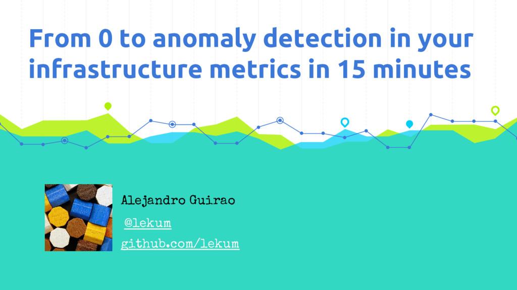 Alejandro Guirao @lekum From 0 to anomaly detec...