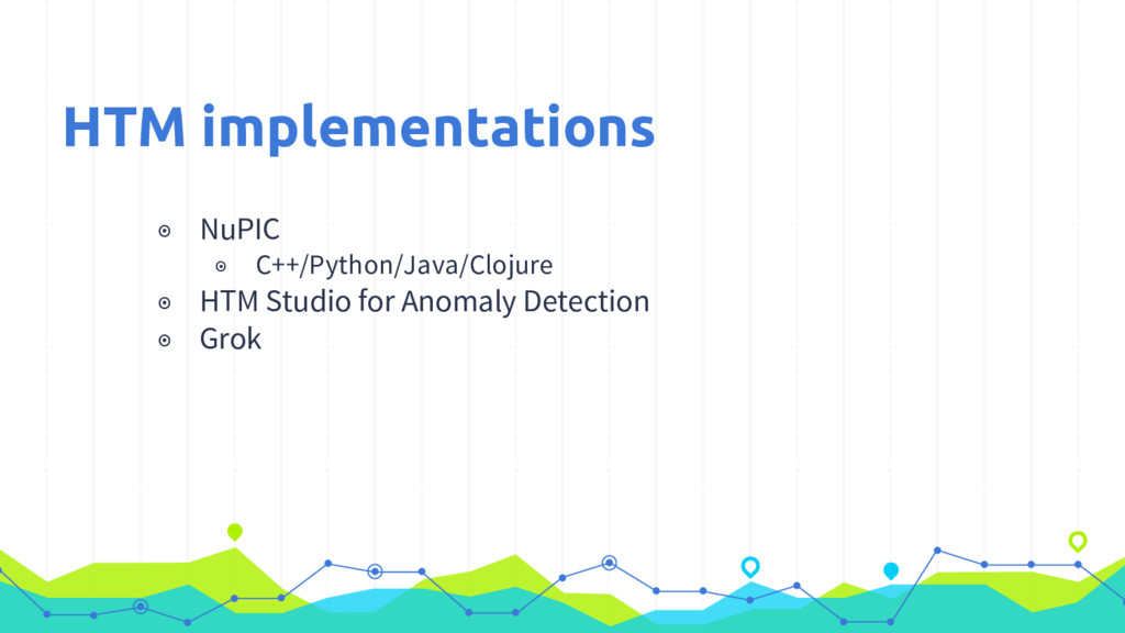 ◉ NuPIC ◉ C++/Python/Java/Clojure ◉ HTM Studio ...