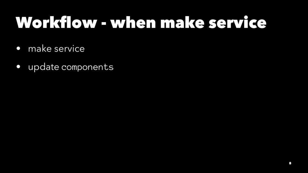 Workflow - when make service • make service • up...