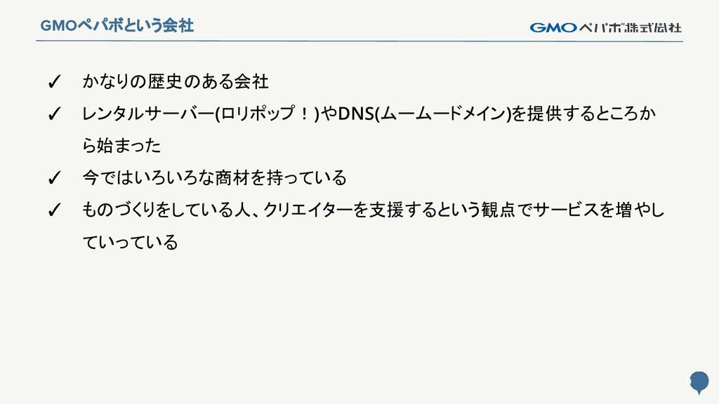 9 9 GMOペパボという会社 ✓ かなりの歴史のある会社 ✓ レンタルサーバー(ロリポップ!...