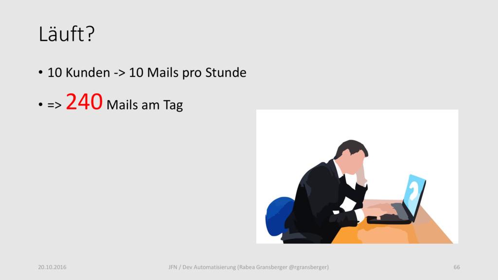 Läuft? • 10 Kunden -> 10 Mails pro Stunde • => ...