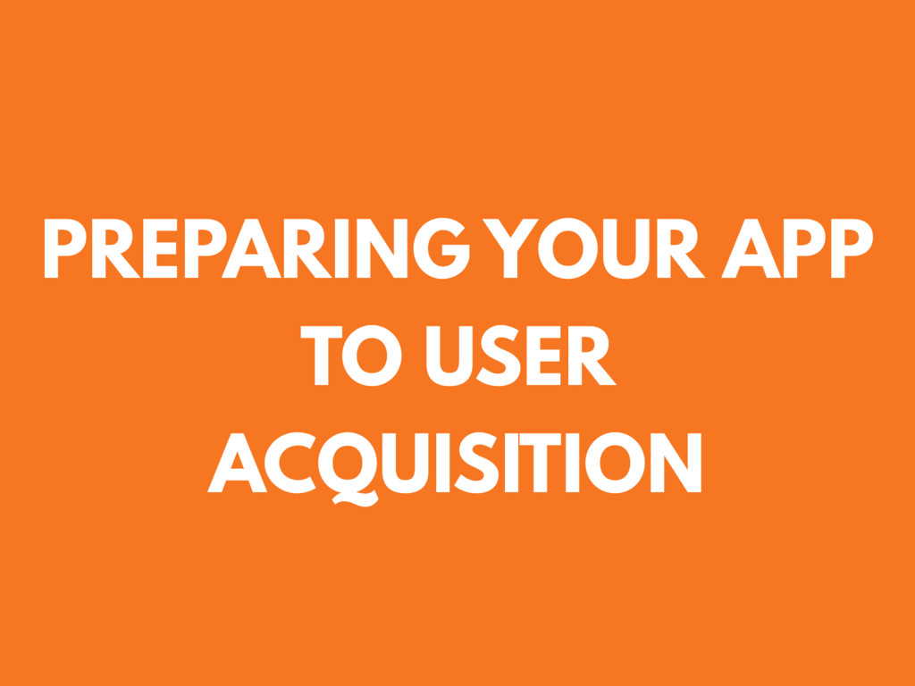 PREPARING YOUR APP TO USER ACQUISITION
