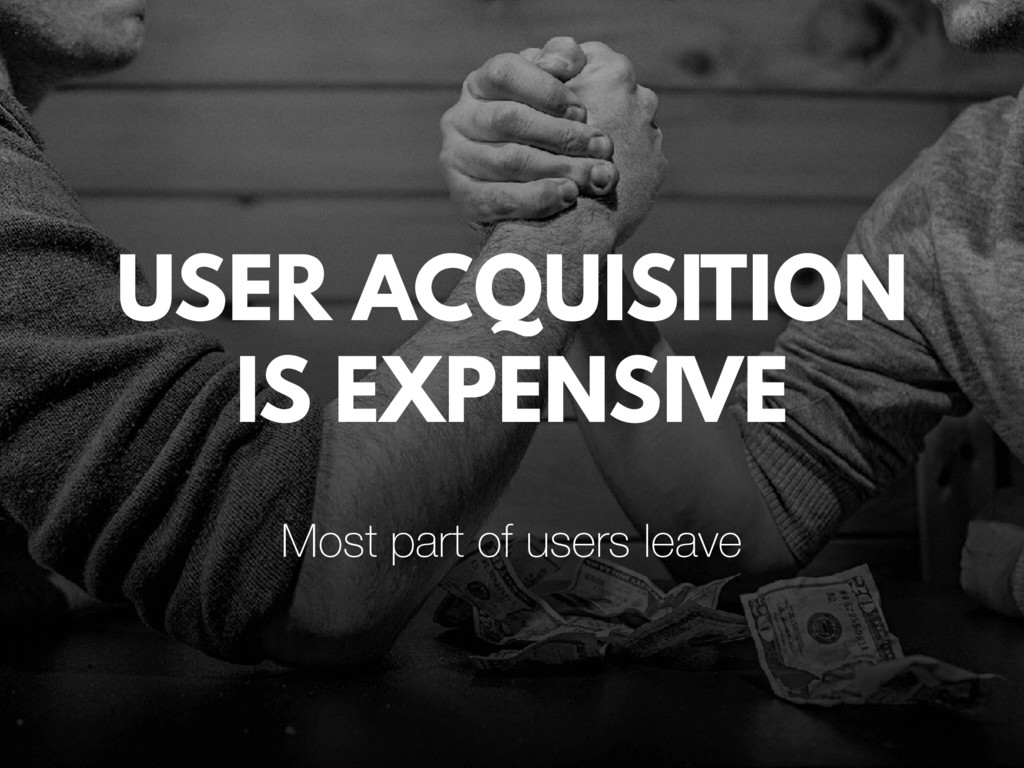 USER ACQUISITION IS EXPENSIVE Most part of user...