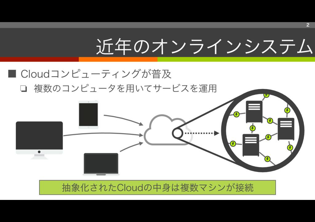■ Cloudコンピューティングが普及 ❏ 複数のコンピュータを用いてサービスを運用 2 近年...