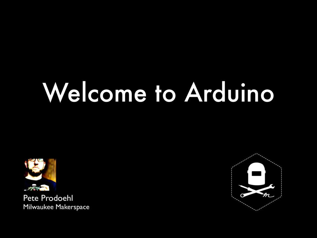 Welcome to Arduino Pete Prodoehl Milwaukee Make...