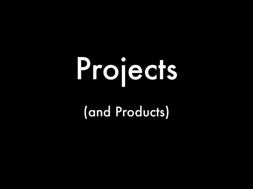 Projects (and Products)