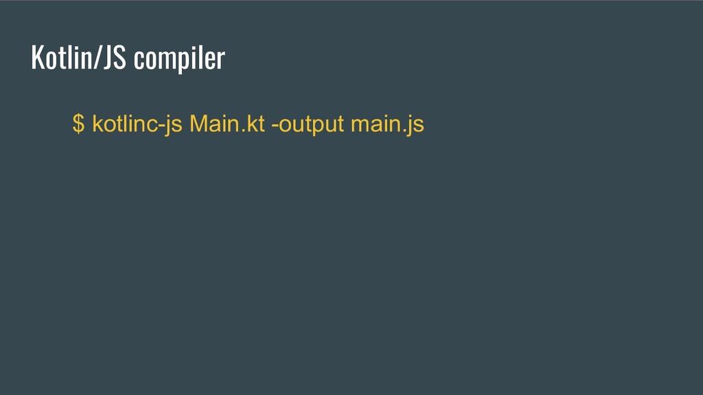 Kotlin/JS compiler $ kotlinc-js Main.kt -output...