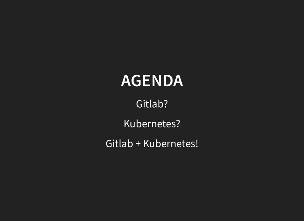 AGENDA AGENDA Gitlab? Kubernetes? Gitlab + Kube...