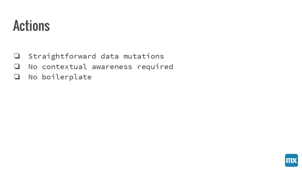 Actions ❏ Straightforward data mutations ❏ No c...