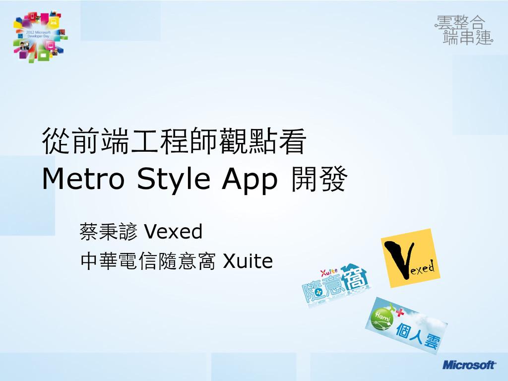 從前端⼯工程師觀點看 Metro Style App 開發 蔡秉諺 Vexed 中華電信隨意...